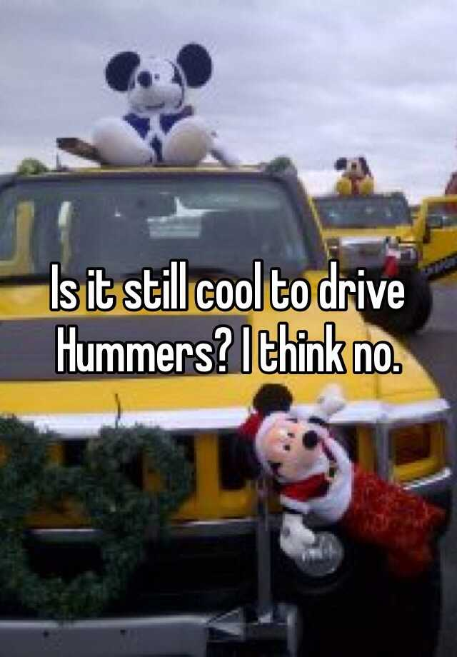 Is it still cool to drive Hummers? I think no.