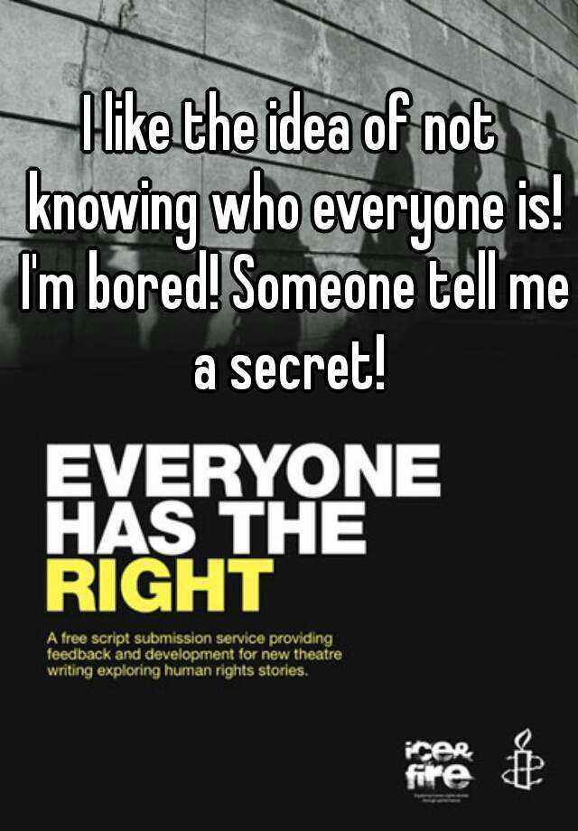 I like the idea of not knowing who everyone is! I'm bored! Someone tell me a secret!