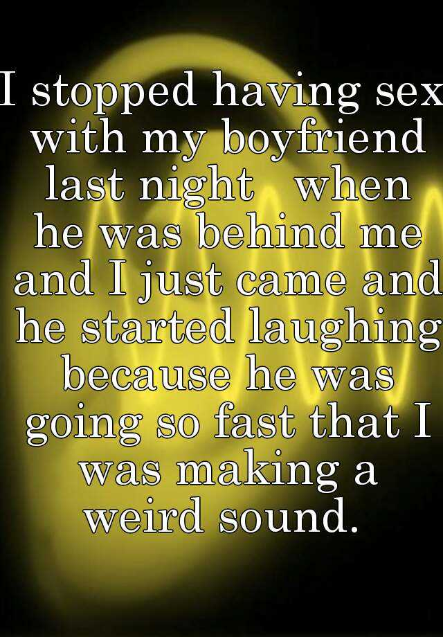 I stopped having sex with my boyfriend last night   when he was behind me and I just came and he started laughing because he was going so fast that I was making a weird sound.