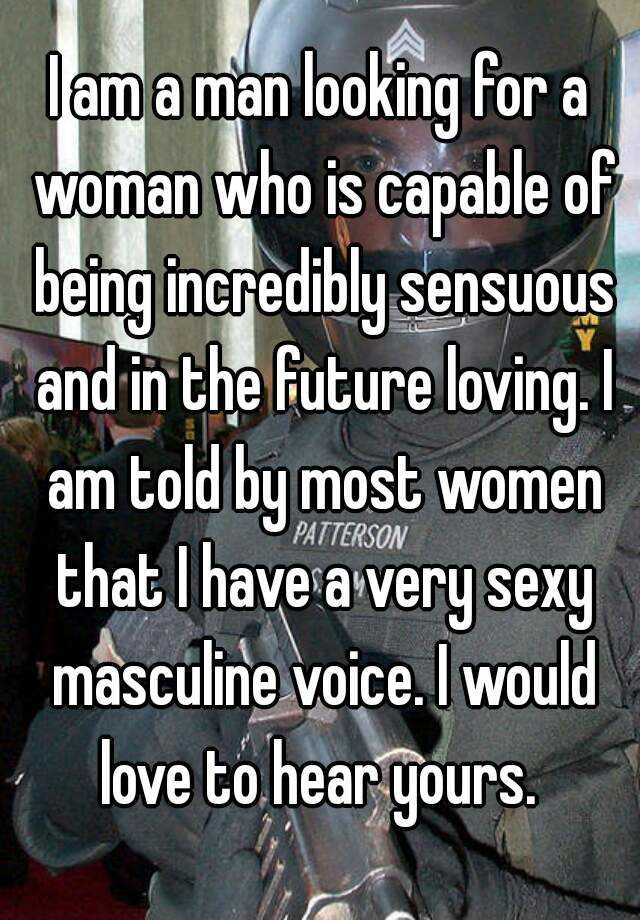 I am a man looking for a woman who is capable of being incredibly sensuous and in the future loving. I am told by most women that I have a very sexy masculine voice. I would love to hear yours.