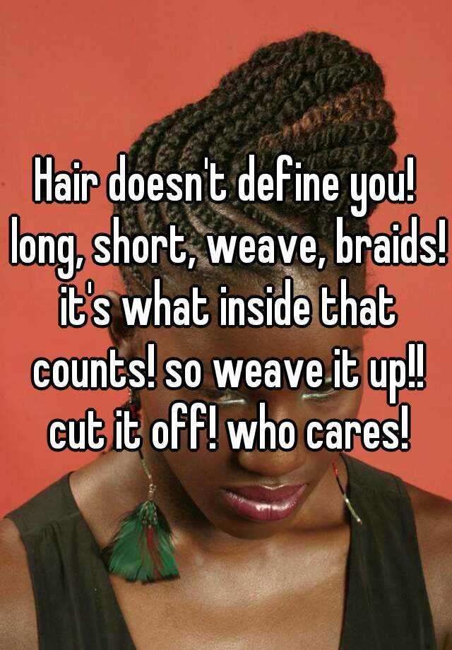 Hair doesn't define you! long, short, weave, braids! it's what inside that counts! so weave it up!! cut it off! who cares!