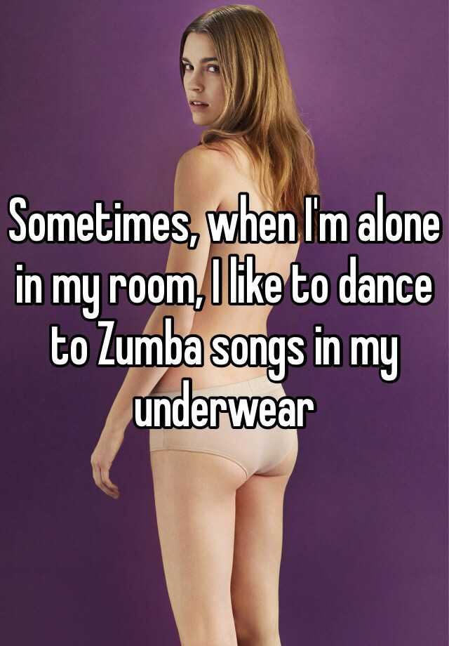Sometimes, when I'm alone in my room, I like to dance to Zumba songs in my underwear