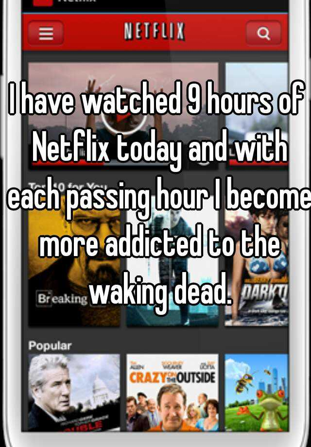 I have watched 9 hours of Netflix today and with each passing hour I become more addicted to the waking dead.