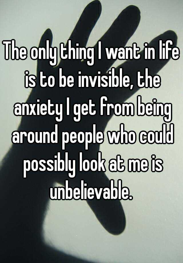 The only thing I want in life is to be invisible, the anxiety I get from being around people who could possibly look at me is unbelievable.