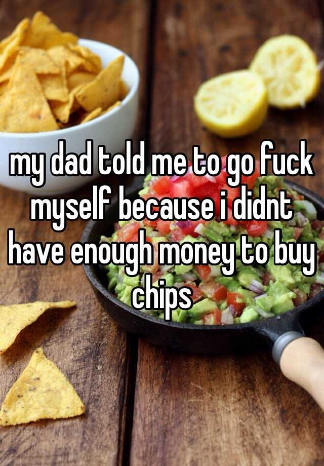 my dad told me to go fuck myself because i didnt have enough money to buy chips