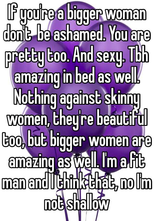 If you're a bigger woman don't  be ashamed. You are pretty too. And sexy. Tbh amazing in bed as well. Nothing against skinny women, they're beautiful too, but bigger women are amazing as well. I'm a fit man and I think that, no I'm not shallow
