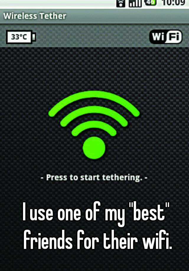 """I use one of my """"best"""" friends for their wifi."""