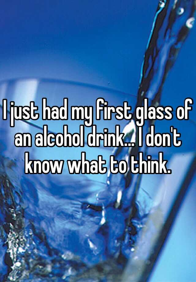 I just had my first glass of an alcohol drink... I don't know what to think.