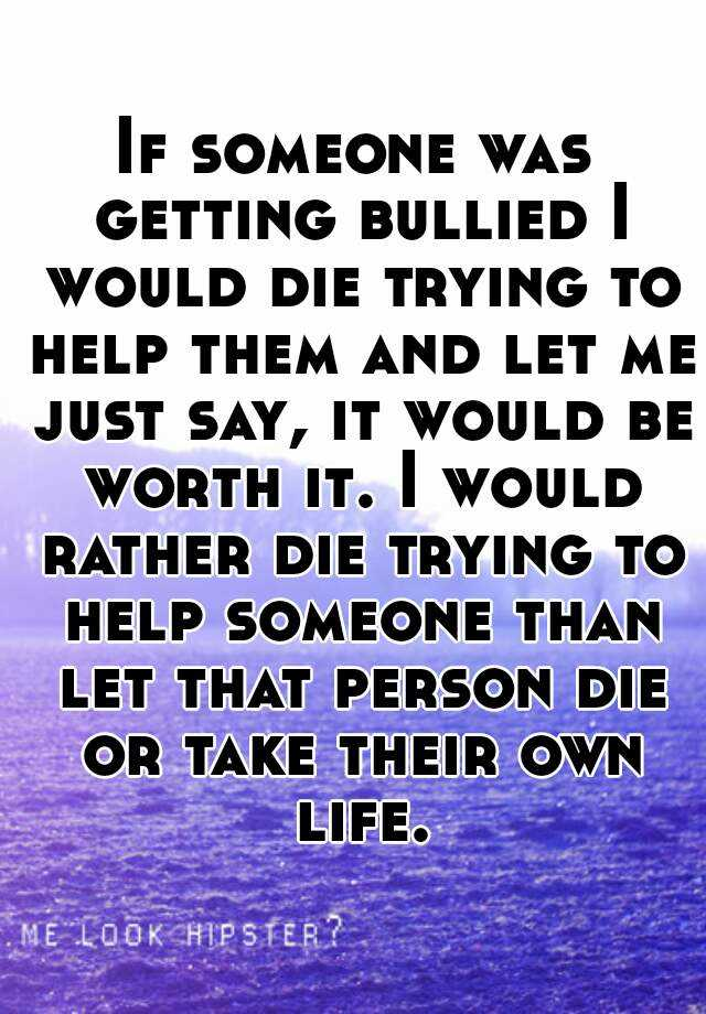If someone was getting bullied I would die trying to help them and let me just say, it would be worth it. I would rather die trying to help someone than let that person die or take their own life.