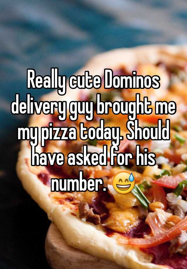Really cute Dominos delivery guy brought me my pizza today. Should have asked for his number. 😅