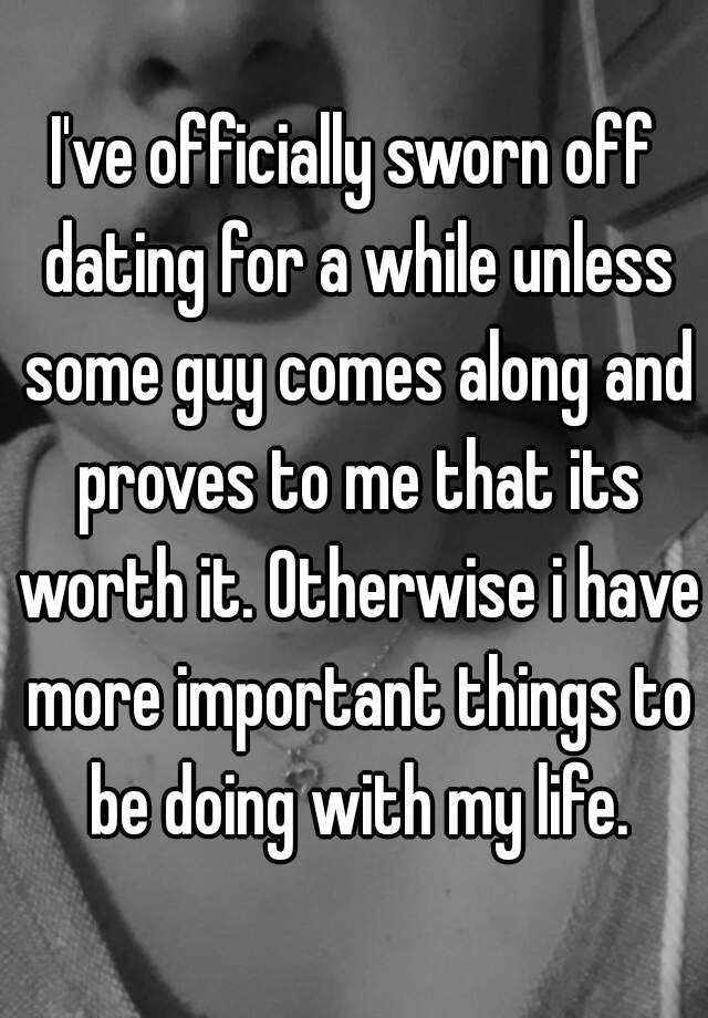 I've officially sworn off dating for a while unless some guy comes along and proves to me that its worth it. Otherwise i have more important things to be doing with my life.