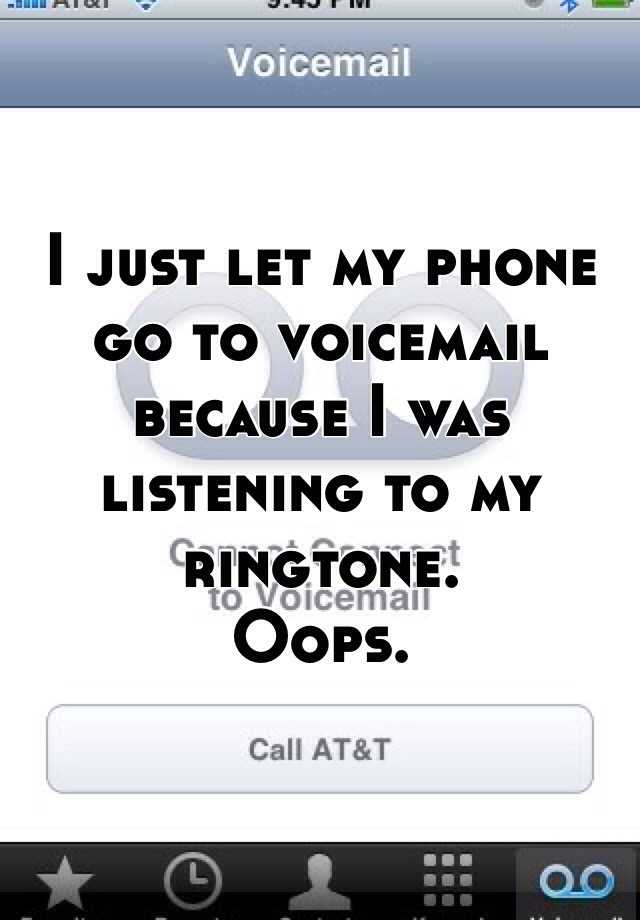 I just let my phone go to voicemail because I was listening to my ringtone.  Oops.