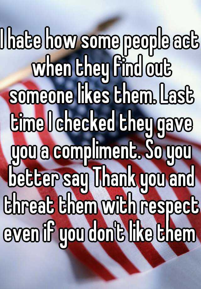 I hate how some people act when they find out someone likes them. Last time I checked they gave you a compliment. So you better say Thank you and threat them with respect even if you don't like them