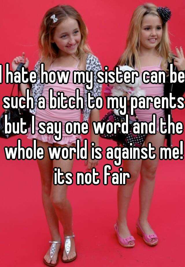 I hate how my sister can be such a bitch to my parents but I say one word and the whole world is against me! its not fair