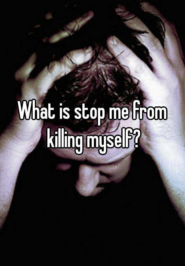 What is stop me from killing myself?