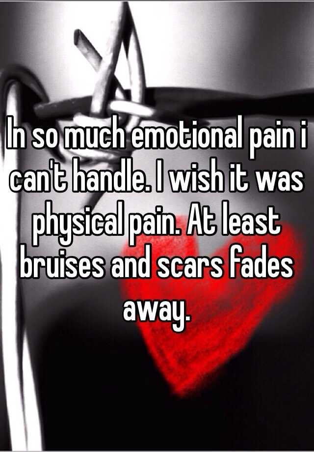In so much emotional pain i can't handle. I wish it was physical pain. At least bruises and scars fades away.