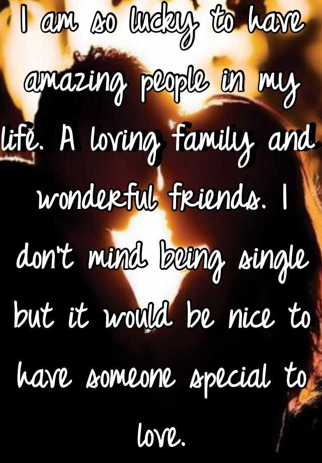 I am so lucky to have amazing people in my life. A loving family and wonderful friends. I don't mind being single but it would be nice to have someone special to love.