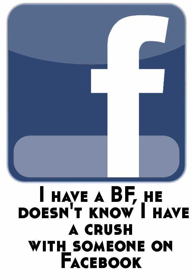 I have a BF, he doesn't know I have a crush  with someone on Facebook