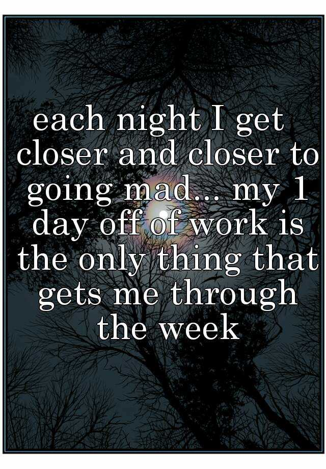 each night I get  closer and closer to going mad... my 1 day off of work is the only thing that gets me through the week