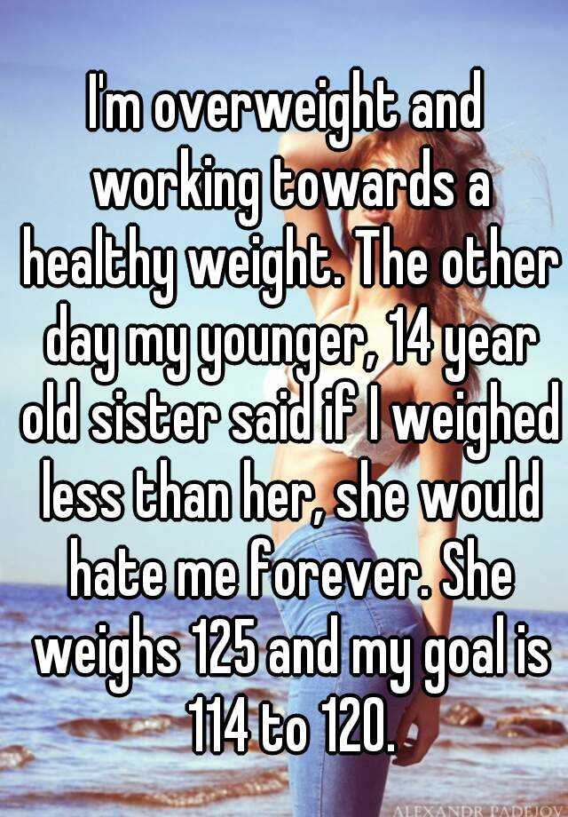 I'm overweight and working towards a healthy weight. The other day my younger, 14 year old sister said if I weighed less than her, she would hate me forever. She weighs 125 and my goal is 114 to 120.