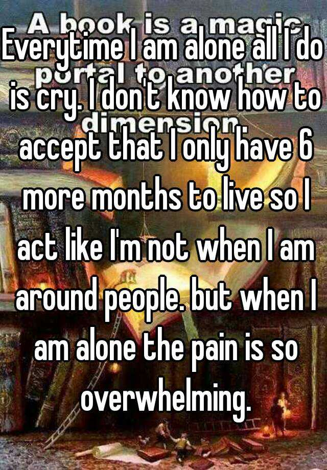 Everytime I am alone all I do is cry. I don't know how to accept that I only have 6 more months to live so I act like I'm not when I am around people. but when I am alone the pain is so overwhelming.