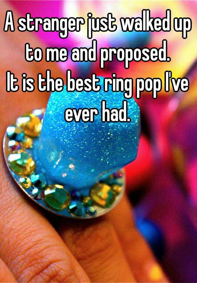 A stranger just walked up to me and proposed.  It is the best ring pop I've ever had.