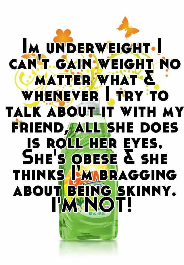Im underweight I can't gain weight no matter what & whenever I try to talk about it with my friend, all she does is roll her eyes. She's obese & she thinks I'm bragging about being skinny. I'M NOT!