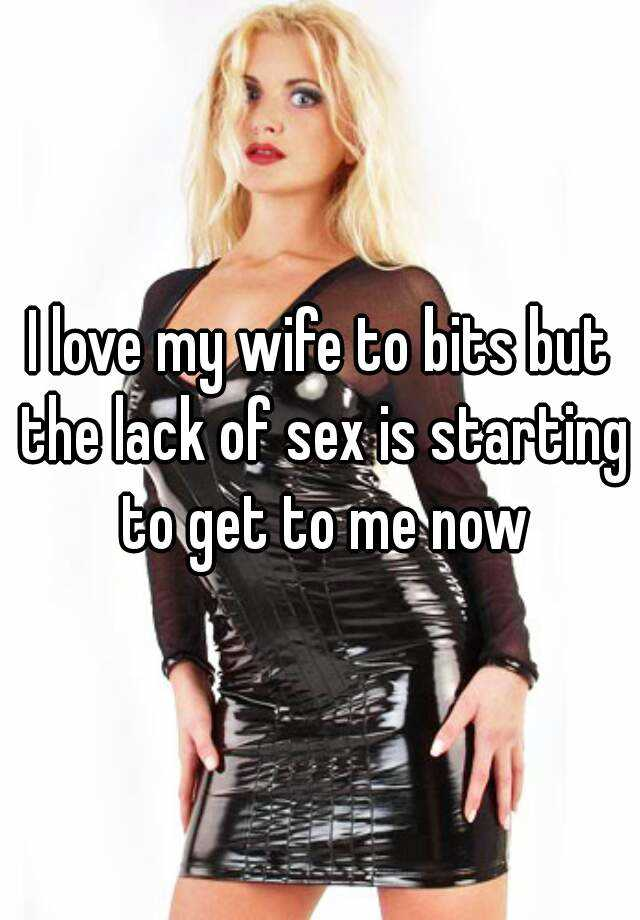 I love my wife to bits but the lack of sex is starting to get to me now