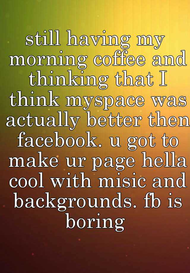 still having my morning coffee and thinking that I think myspace was actually better then facebook. u got to make ur page hella cool with misic and backgrounds. fb is boring
