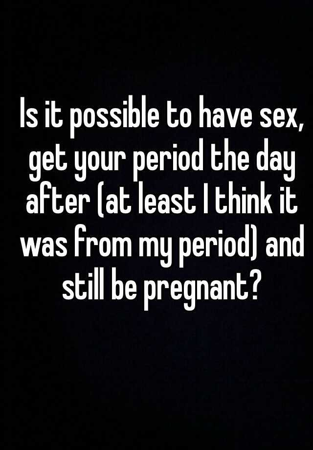 Is it possible to have sex, get your period the day after (at least I think it was from my period) and still be pregnant?