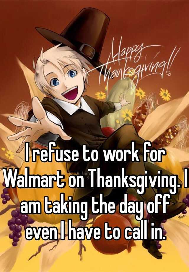 I refuse to work for Walmart on Thanksgiving. I am taking the day off even I have to call in.