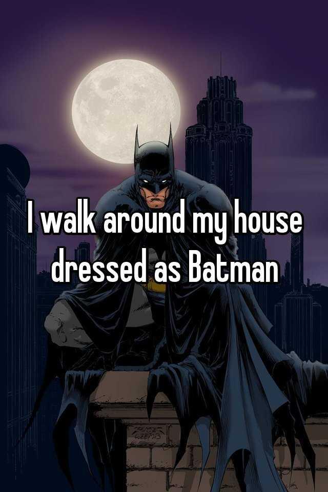 I walk around my house dressed as Batman