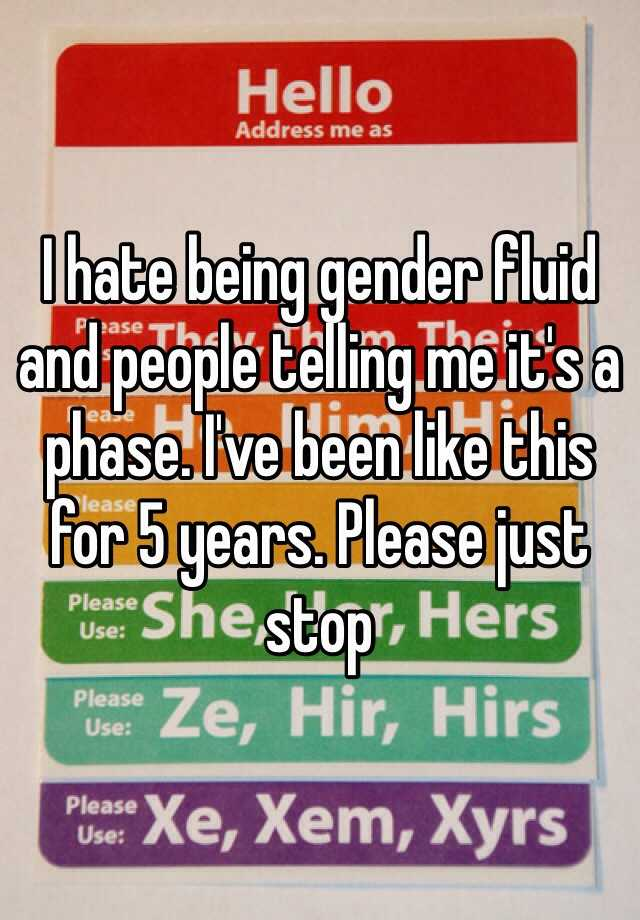 I hate being gender fluid and people telling me it's a phase. I've been like this for 5 years. Please just stop