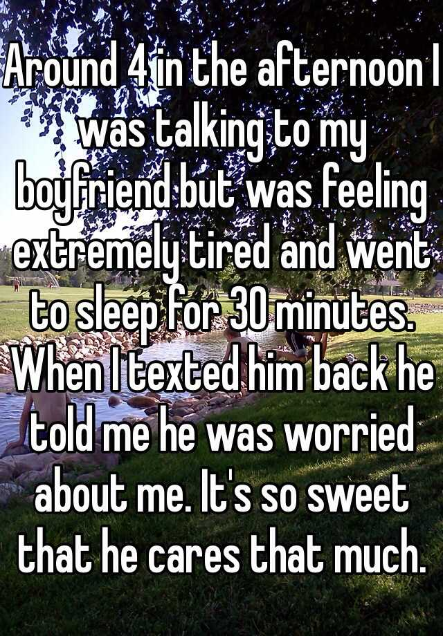 Around 4 in the afternoon I was talking to my boyfriend but was feeling extremely tired and went to sleep for 30 minutes. When I texted him back he told me he was worried about me. It's so sweet that he cares that much.