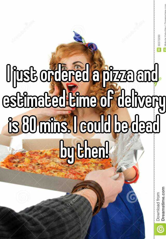 I just ordered a pizza and estimated time of delivery is 80 mins. I could be dead by then!