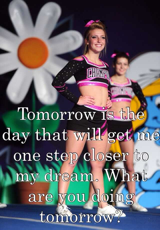 Tomorrow is the day that will get me one step closer to my dream. What are you doing tomorrow?