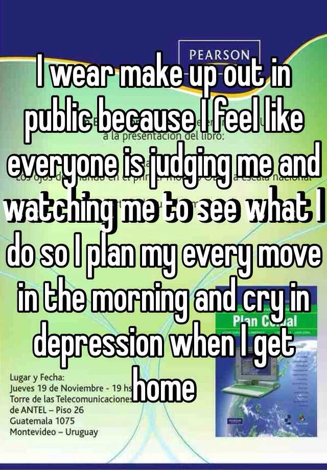 I wear make up out in public because I feel like everyone is judging me and watching me to see what I do so I plan my every move in the morning and cry in depression when I get home