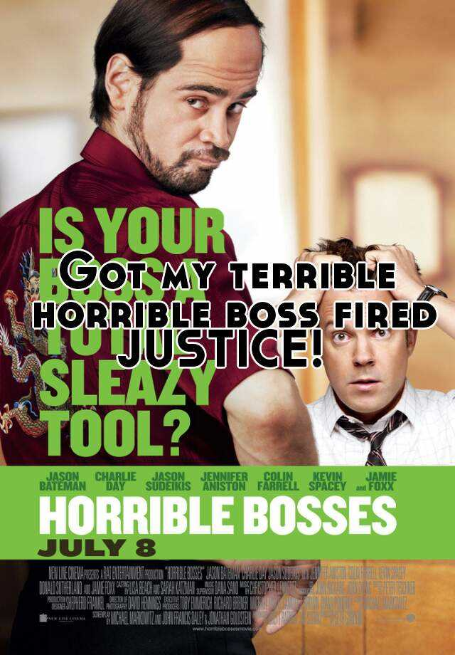 Got my terrible horrible boss fired. JUSTICE!