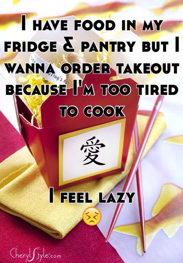 I have food in my fridge & pantry but I wanna order takeout because I'm too tired to cook    I feel lazy  😣