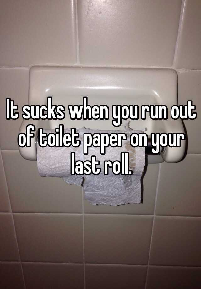 It sucks when you run out of toilet paper on your last roll.