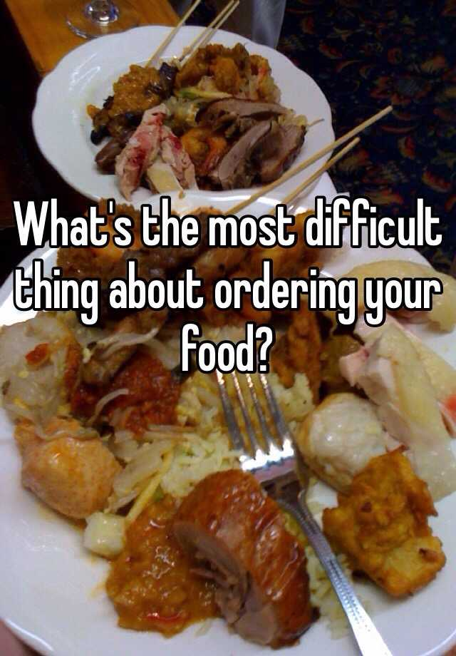 What's the most difficult thing about ordering your food?