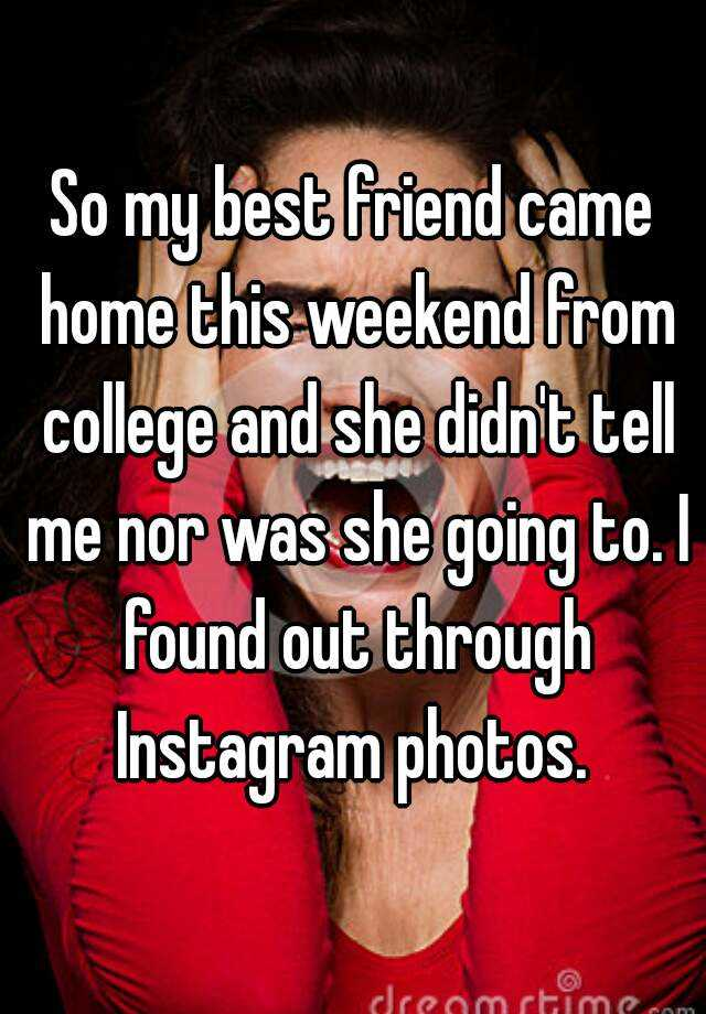 So my best friend came home this weekend from college and she didn't tell me nor was she going to. I found out through Instagram photos.