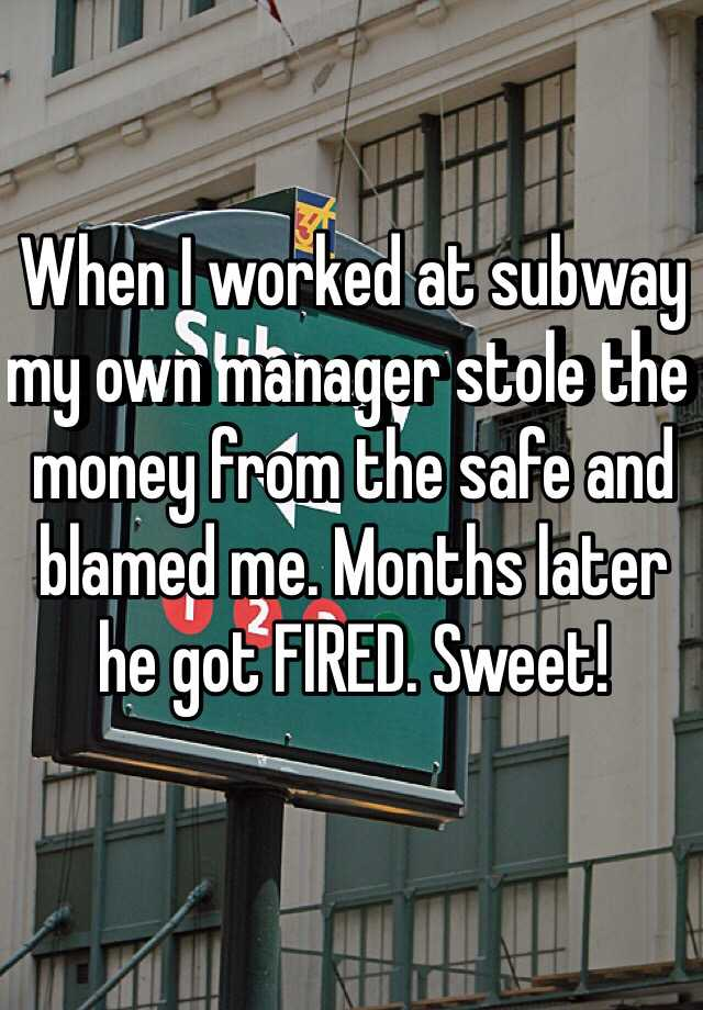 When I worked at subway my own manager stole the money from the safe and blamed me. Months later he got FIRED. Sweet!