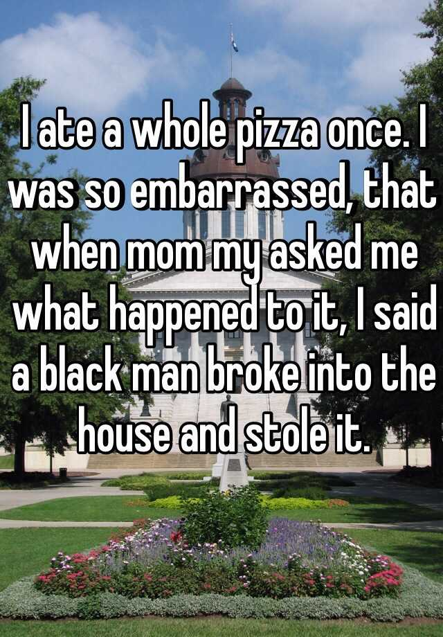 I ate a whole pizza once. I was so embarrassed, that when mom my asked me what happened to it, I said a black man broke into the house and stole it.