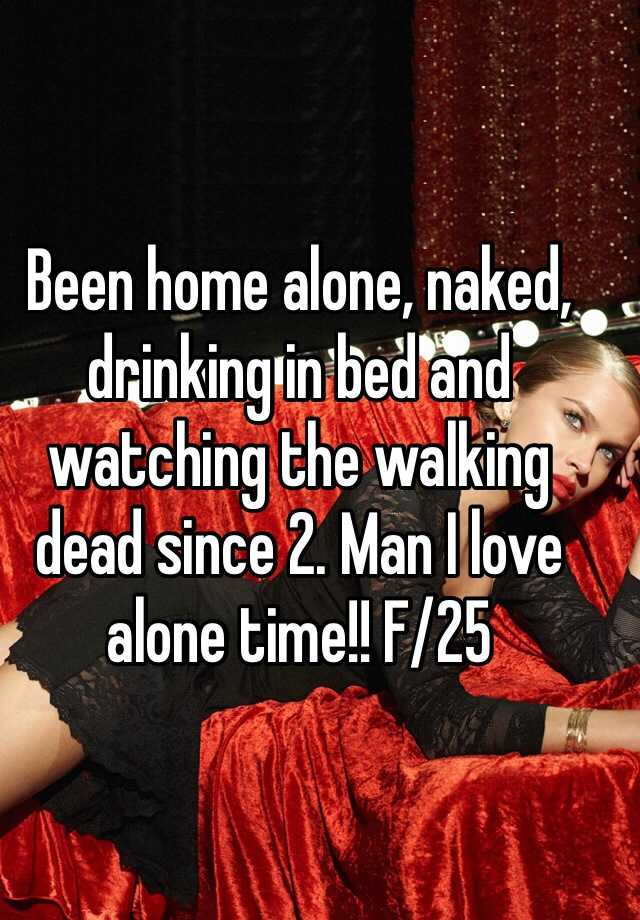 Been home alone, naked, drinking in bed and watching the walking dead since 2. Man I love alone time!! F/25