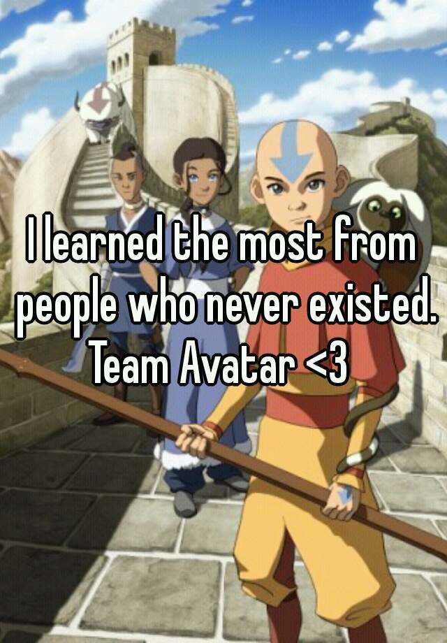 I learned the most from people who never existed. Team Avatar <3
