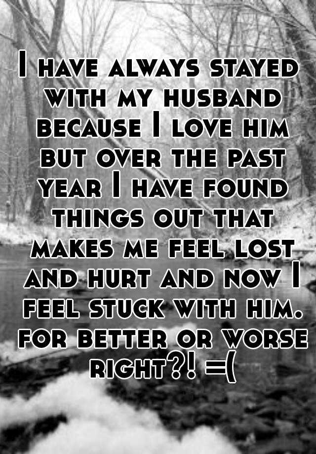 I have always stayed with my husband because I love him but over the past year I have found things out that makes me feel lost and hurt and now I feel stuck with him. for better or worse right?! =(