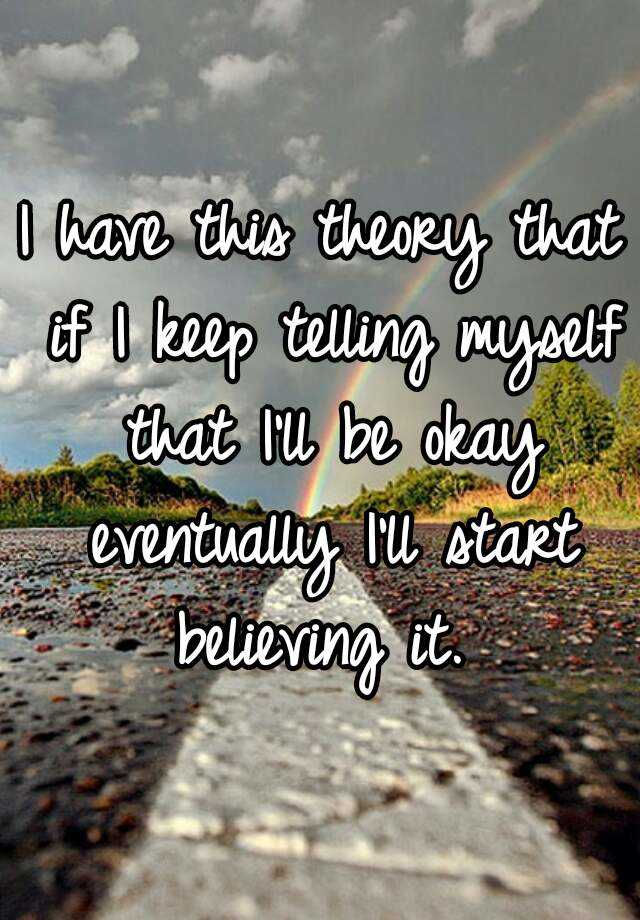 I have this theory that if I keep telling myself that I'll be okay eventually I'll start believing it.