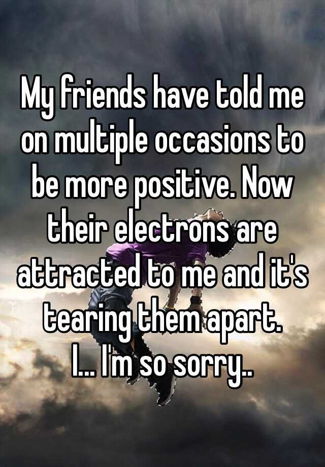 My friends have told me on multiple occasions to be more positive. Now their electrons are attracted to me and it's tearing them apart. I... I'm so sorry..