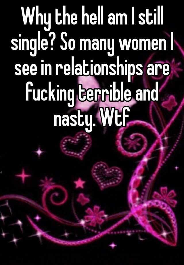 Why the hell am I still single? So many women I see in relationships are fucking terrible and nasty. Wtf